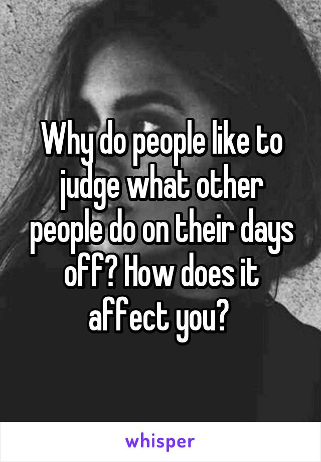 Why do people like to judge what other people do on their days off? How does it affect you?