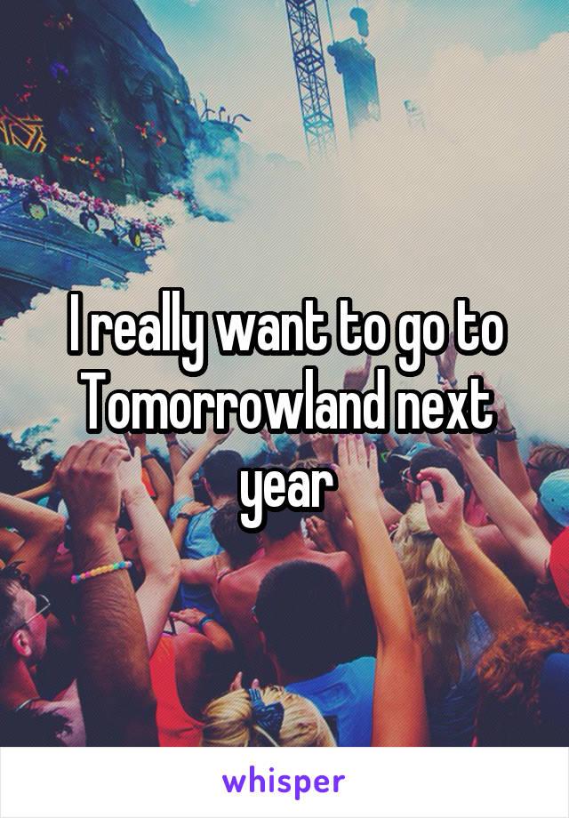 I really want to go to Tomorrowland next year