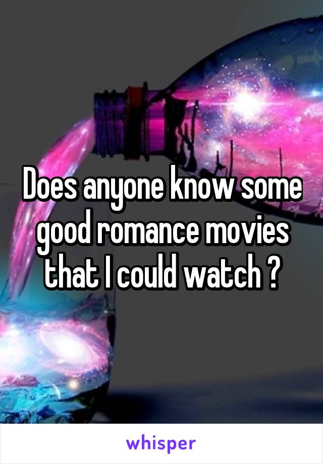 Does anyone know some good romance movies that I could watch ?