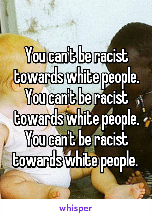 You can't be racist towards white people. You can't be racist towards white people. You can't be racist towards white people.