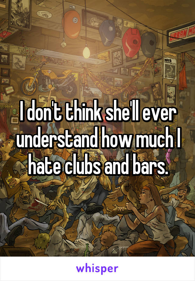 I don't think she'll ever understand how much I hate clubs and bars.