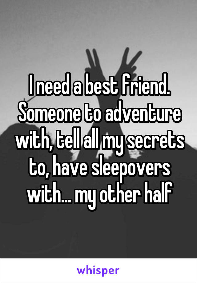 I need a best friend. Someone to adventure with, tell all my secrets to, have sleepovers with... my other half