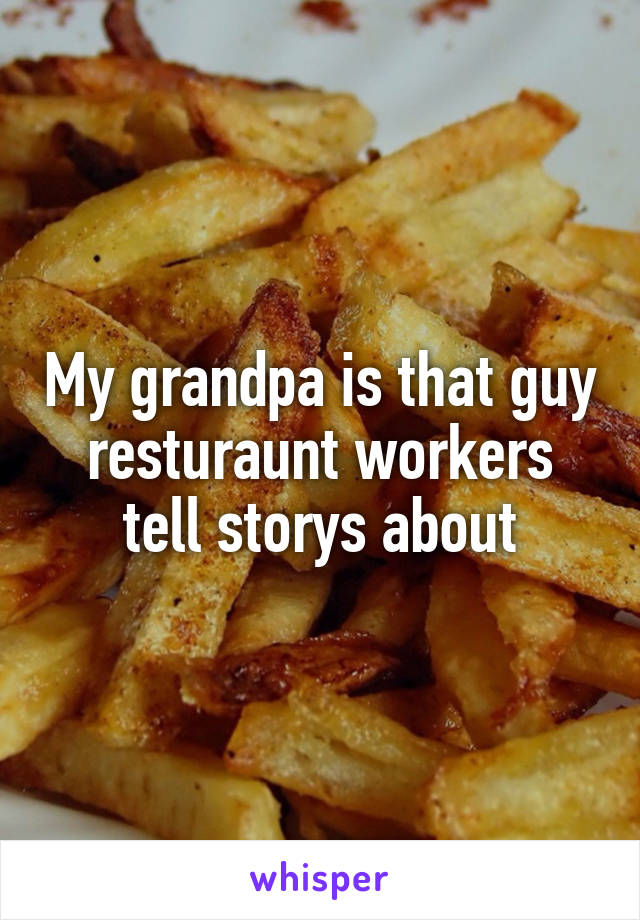My grandpa is that guy resturaunt workers tell storys about