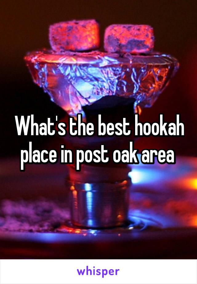 What's the best hookah place in post oak area