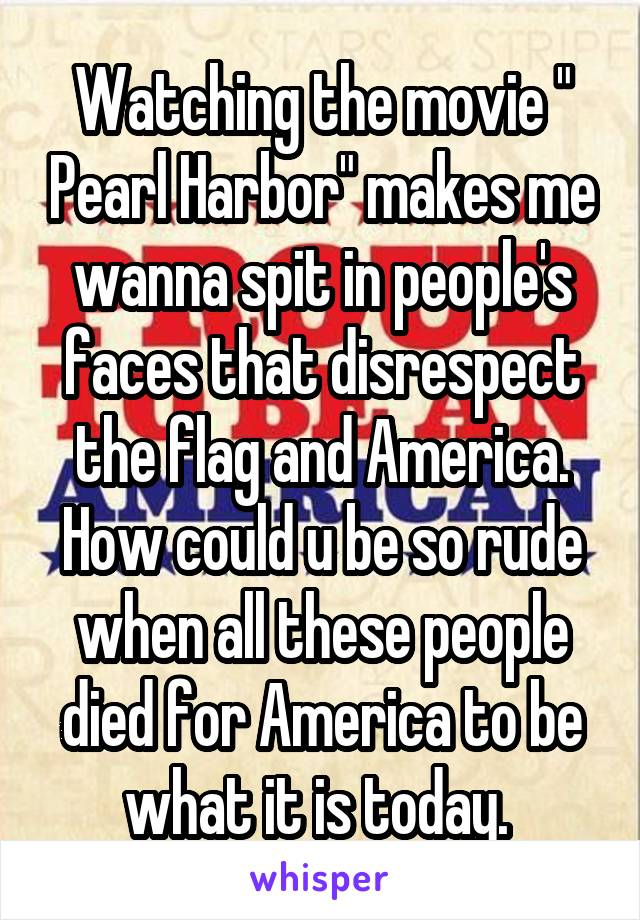 """Watching the movie """" Pearl Harbor"""" makes me wanna spit in people's faces that disrespect the flag and America. How could u be so rude when all these people died for America to be what it is today."""
