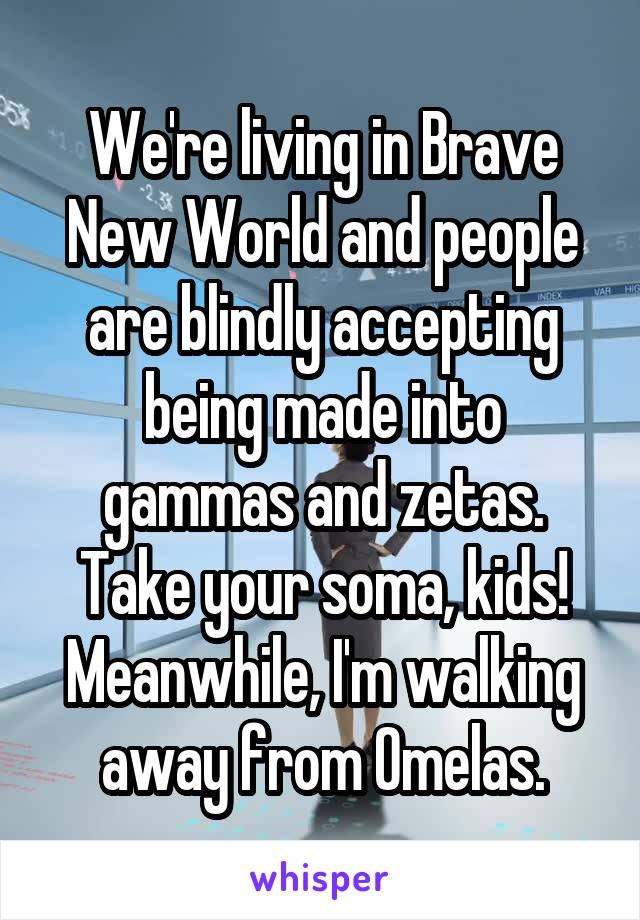 We're living in Brave New World and people are blindly accepting being made into gammas and zetas. Take your soma, kids! Meanwhile, I'm walking away from Omelas.