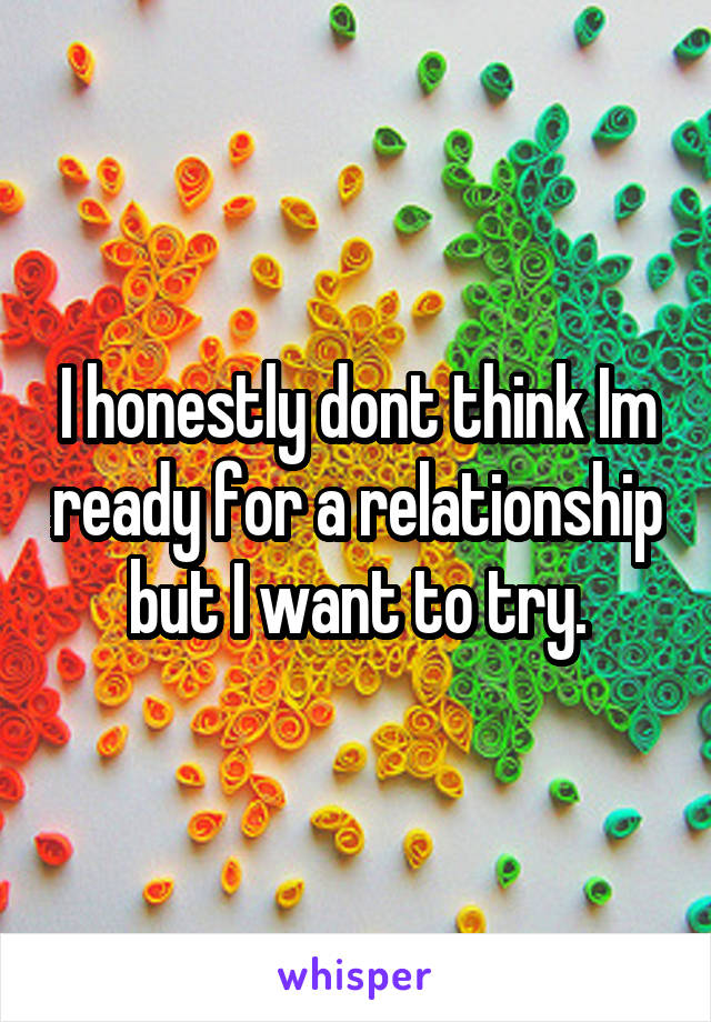 I honestly dont think Im ready for a relationship but I want to try.