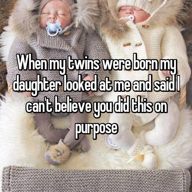 When my twins were born my daughter looked at me and said I can't believe you did this on purpose 😂