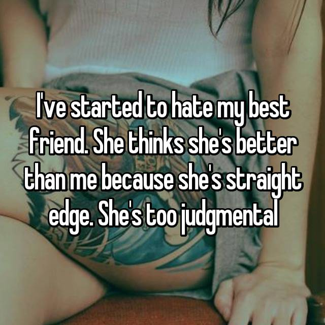 I've started to hate my best friend. She thinks she's better than me because she's straight edge. She's too judgmental