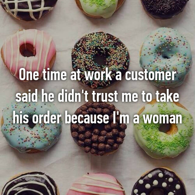 One time at work a customer said he didn't trust me to take his order because I'm a woman