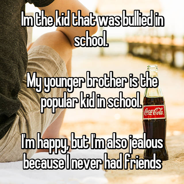 Im the kid that was bullied in school.   My younger brother is the popular kid in school.   I'm happy, but I'm also jealous because I never had friends