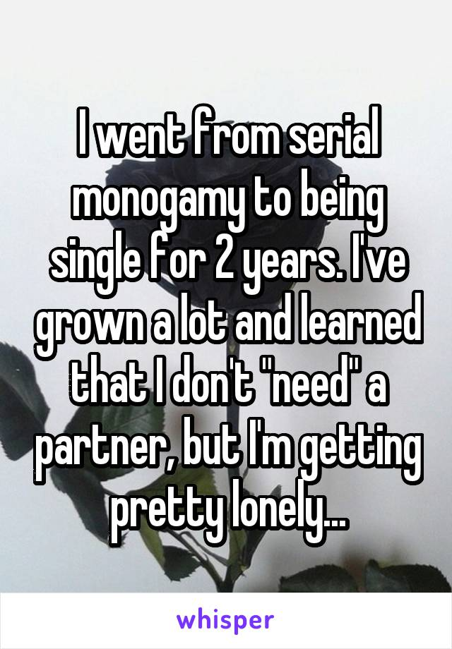 """I went from serial monogamy to being single for 2 years. I've grown a lot and learned that I don't """"need"""" a partner, but I'm getting pretty lonely..."""