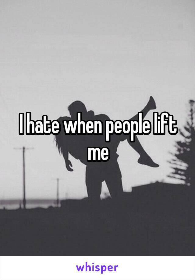 I hate when people lift me