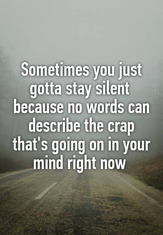 Sometimes You Just Gotta Stay Silent Because No Words Can Describe The Crap  Thatu0027s Going On In Your Mind Right Now