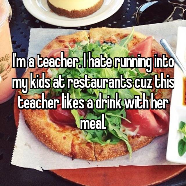 I'm a teacher. I hate running into my kids at restaurants cuz this teacher likes a drink with her meal.