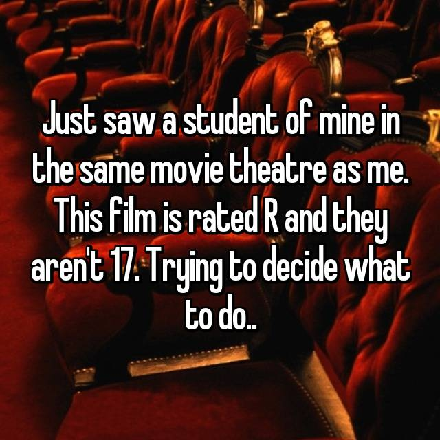 Just saw a student of mine in the same movie theatre as me. This film is rated R and they aren't 17. Trying to decide what to do..