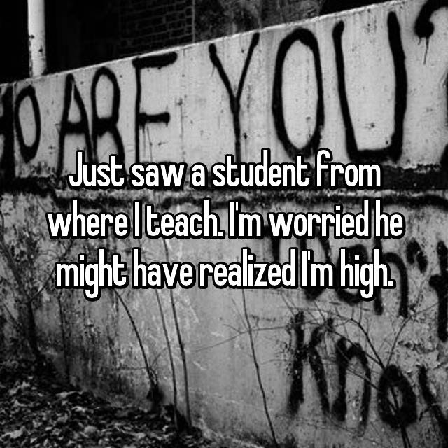 Just saw a student from where I teach. I'm worried he might have realized I'm high.