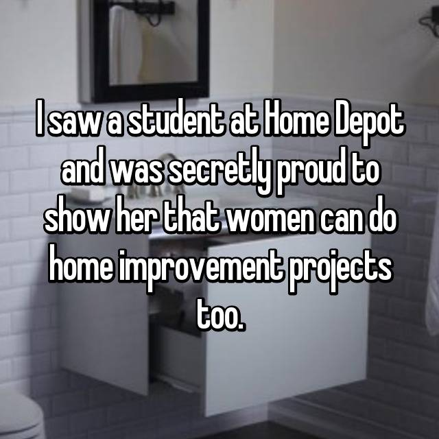 I saw a student at Home Depot and was secretly proud to show her that women can do home improvement projects too.