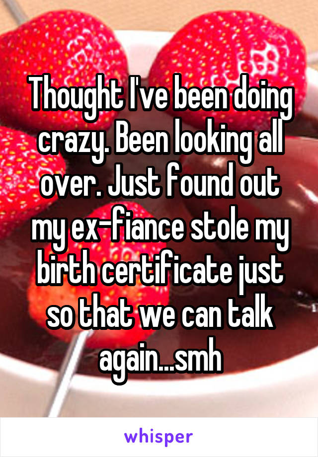 Thought I've been doing crazy. Been looking all over. Just found out my ex-fiance stole my birth certificate just so that we can talk again...smh