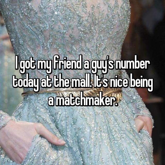 I got my friend a guy's number today at the mall. It's nice being a matchmaker.