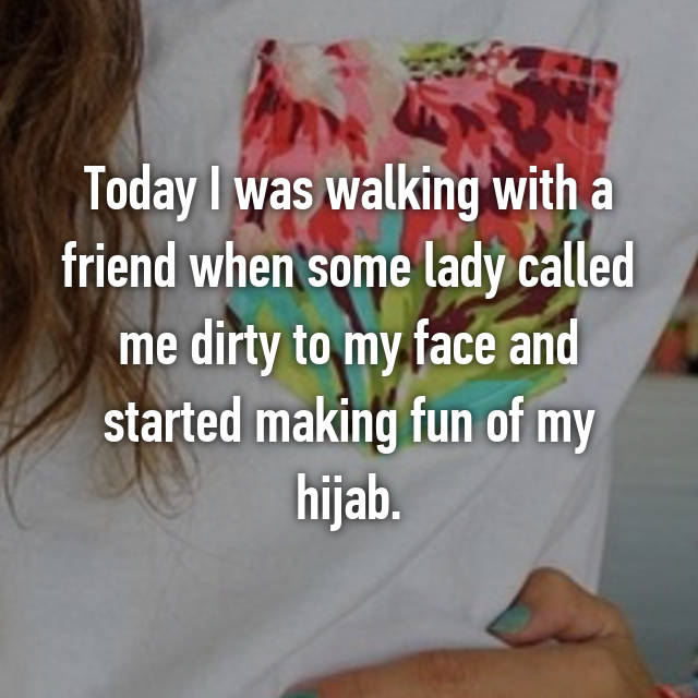 Today I was walking with a friend when some lady called me dirty to my face and started making fun of my hijab.