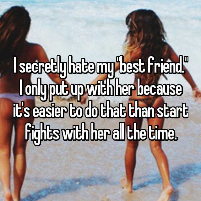 "I secretly hate my ""best friend."" I only put up with her because it's easier to do that than start fights with her all the time."