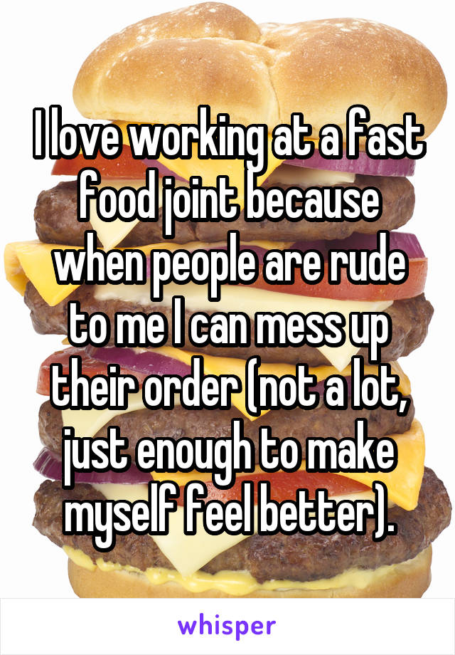 I love working at a fast food joint because when people are rude to me I can mess up their order (not a lot, just enough to make myself feel better).