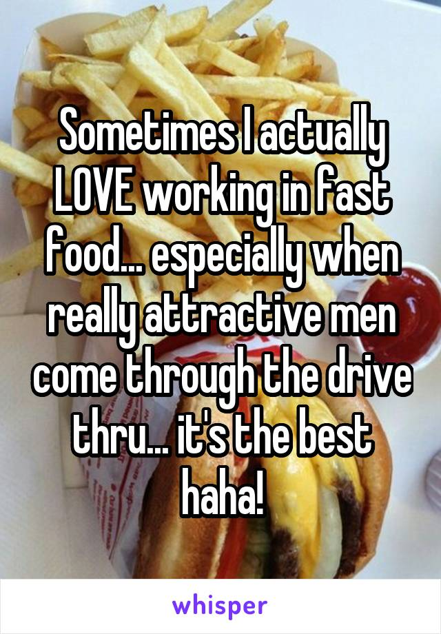 Sometimes I actually LOVE working in fast food... especially when really attractive men come through the drive thru... it's the best haha!