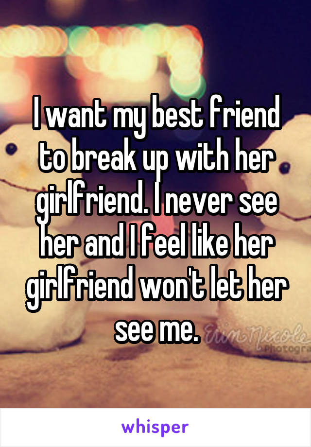 I want my best friend to break up with her girlfriend. I never see her and I feel like her girlfriend won't let her see me.