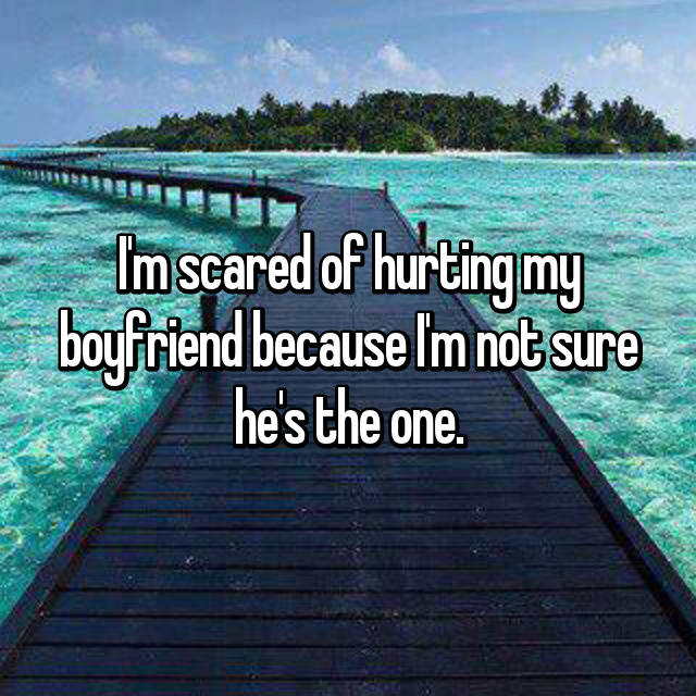 I'm scared of hurting my boyfriend because I'm not sure he's the one.