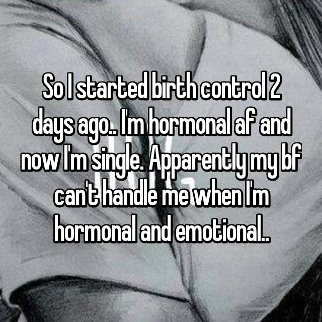 So I started birth control 2 days ago.. I'm hormonal af and now I'm single. Apparently my bf can't handle me when I'm hormonal and emotional..