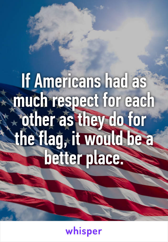 If Americans had as much respect for each other as they do for the flag, it would be a better place.
