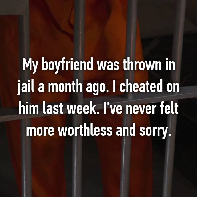 My boyfriend was thrown in jail a month ago. I cheated on him last week. I've never felt more worthless and sorry.