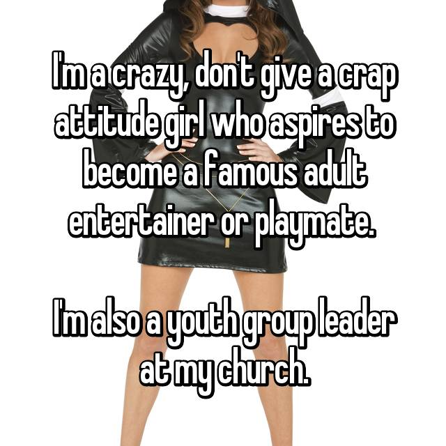 I'm a crazy, don't give a crap attitude girl who aspires to become a famous adult entertainer or playmate.   I'm also a youth group leader at my church.