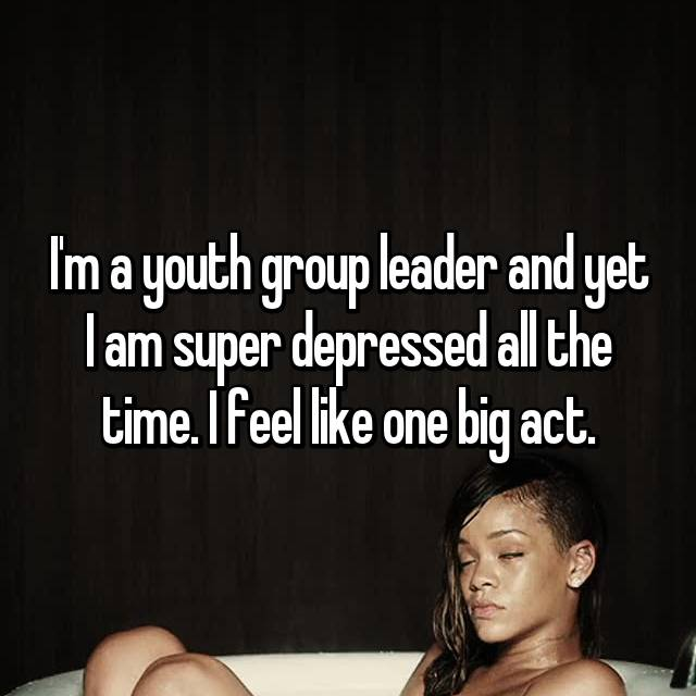 I'm a youth group leader and yet I am super depressed all the time. I feel like one big act.