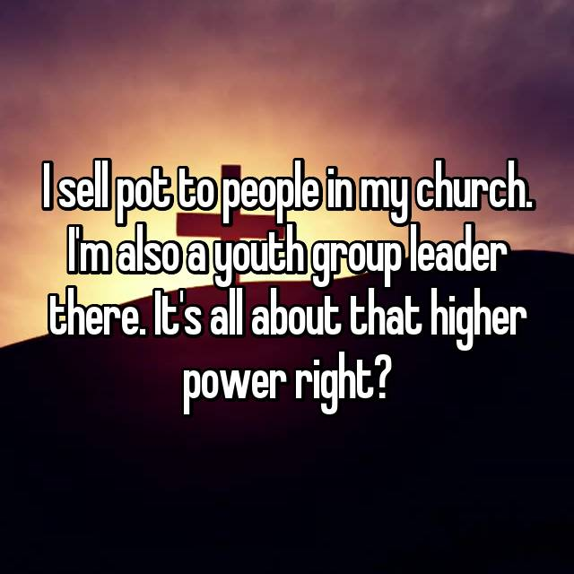 I sell pot to people in my church. I'm also a youth group leader there. It's all about that higher power right?