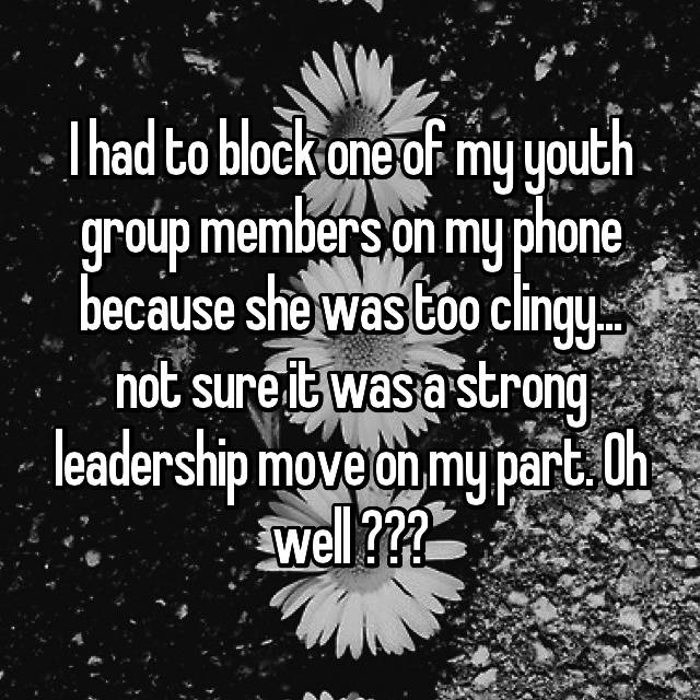 I had to block one of my youth group members on my phone because she was too clingy... not sure it was a strong leadership move on my part. Oh well 💁🏼♂️