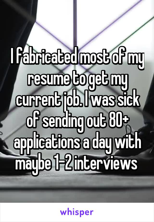 I fabricated most of my resume to get my current job. I was sick of sending out 80+ applications a day with maybe 1-2 interviews