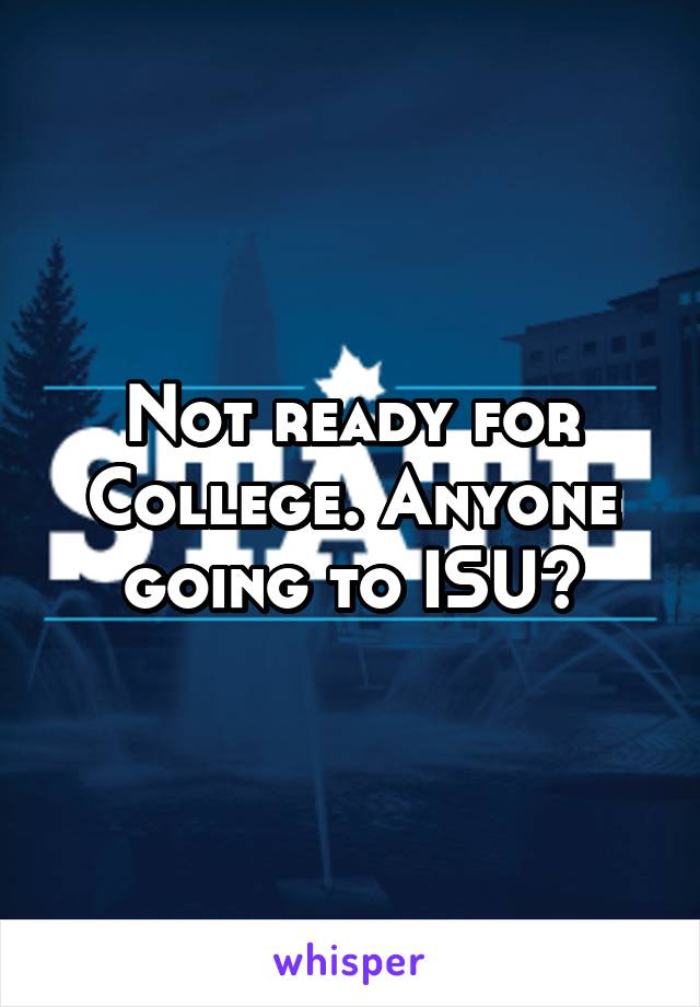 Not ready for College. Anyone going to ISU?