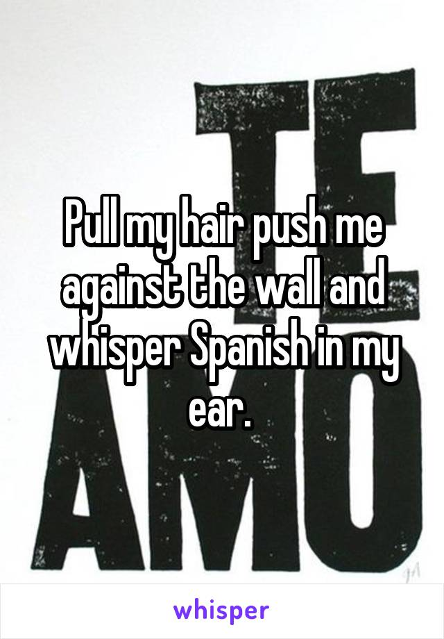 Pull my hair push me against the wall and whisper Spanish in my ear.