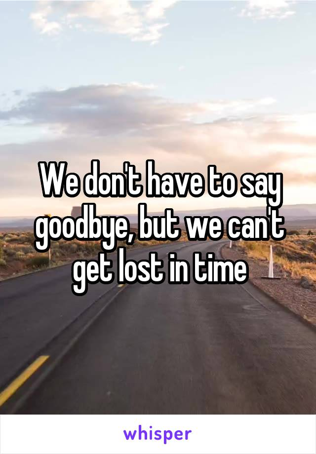 We don't have to say goodbye, but we can't get lost in time