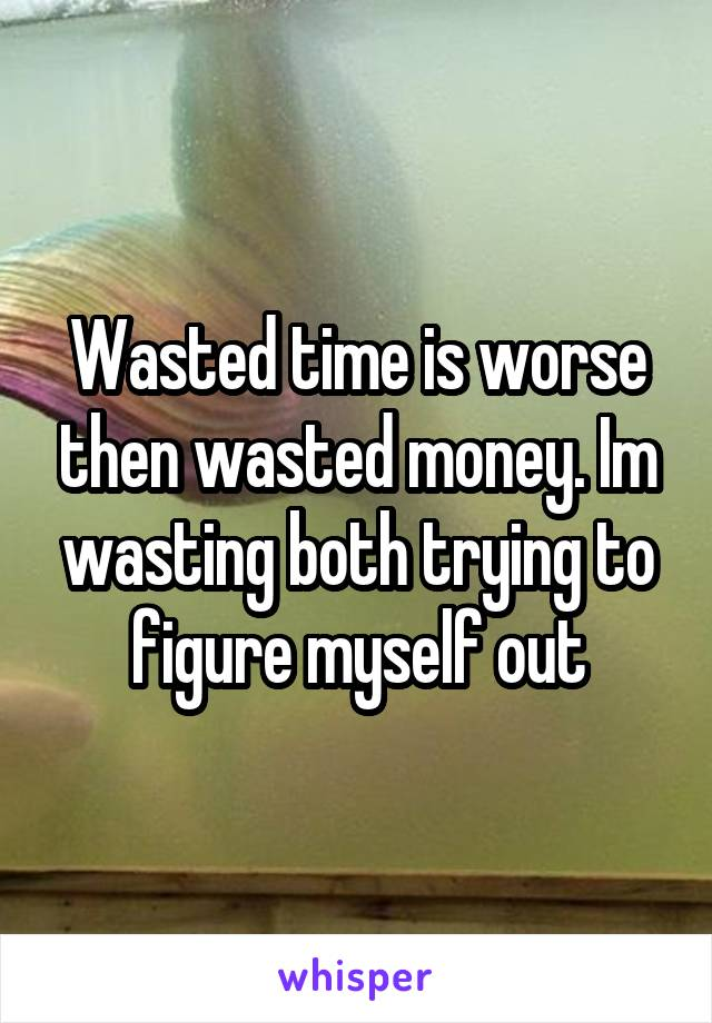 Wasted time is worse then wasted money. Im wasting both trying to figure myself out