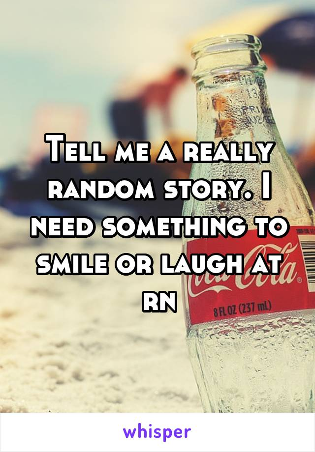 Tell me a really random story. I need something to smile or laugh at rn