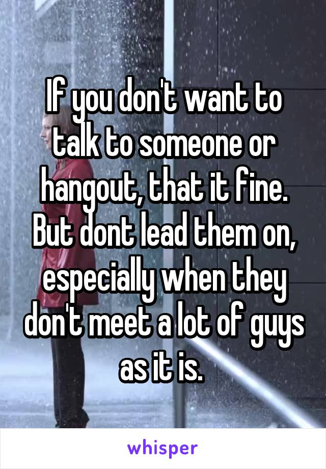 If you don't want to talk to someone or hangout, that it fine. But dont lead them on, especially when they don't meet a lot of guys as it is.