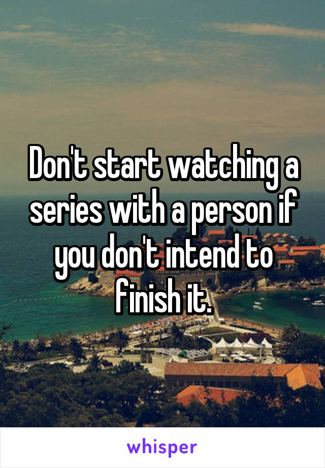 Don't start watching a series with a person if you don't intend to finish it.