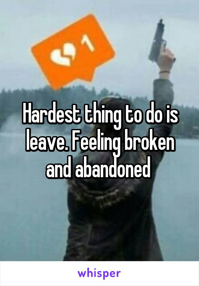 Hardest thing to do is leave. Feeling broken and abandoned