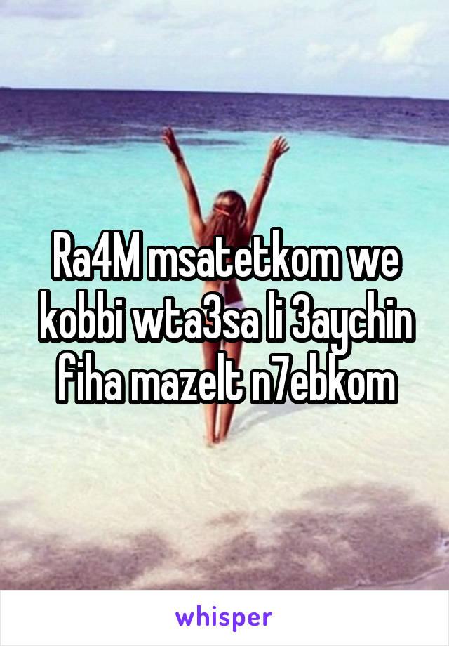 Ra4M msatetkom we kobbi wta3sa li 3aychin fiha mazelt n7ebkom