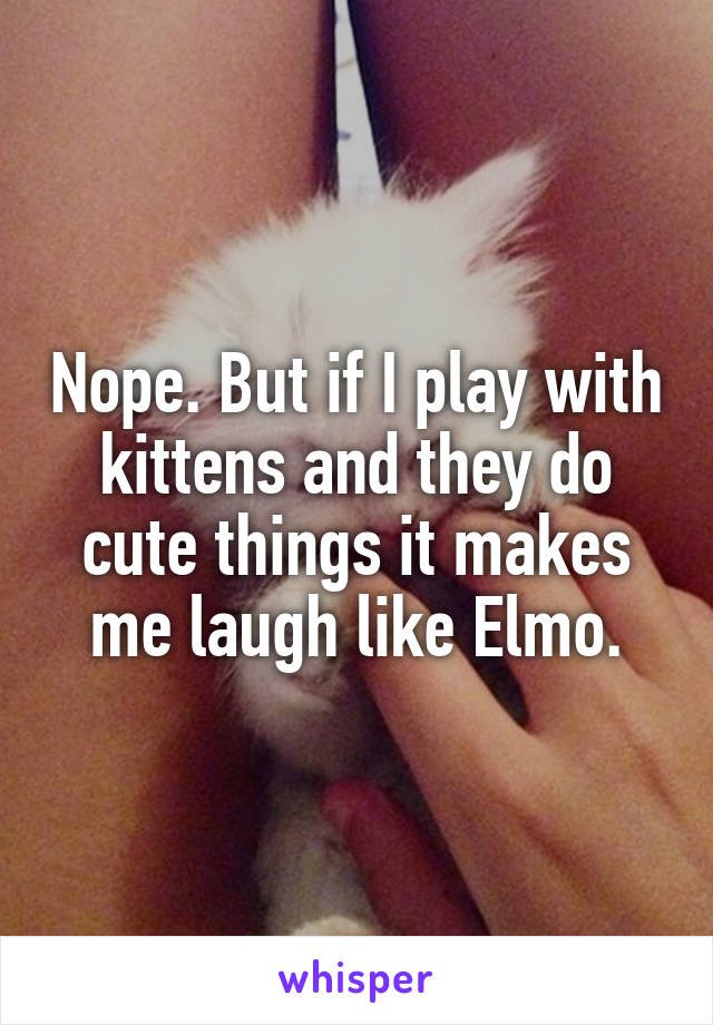 Nope. But if I play with kittens and they do cute things it makes me laugh like Elmo.