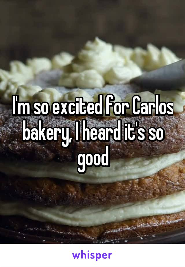 I'm so excited for Carlos bakery, I heard it's so good