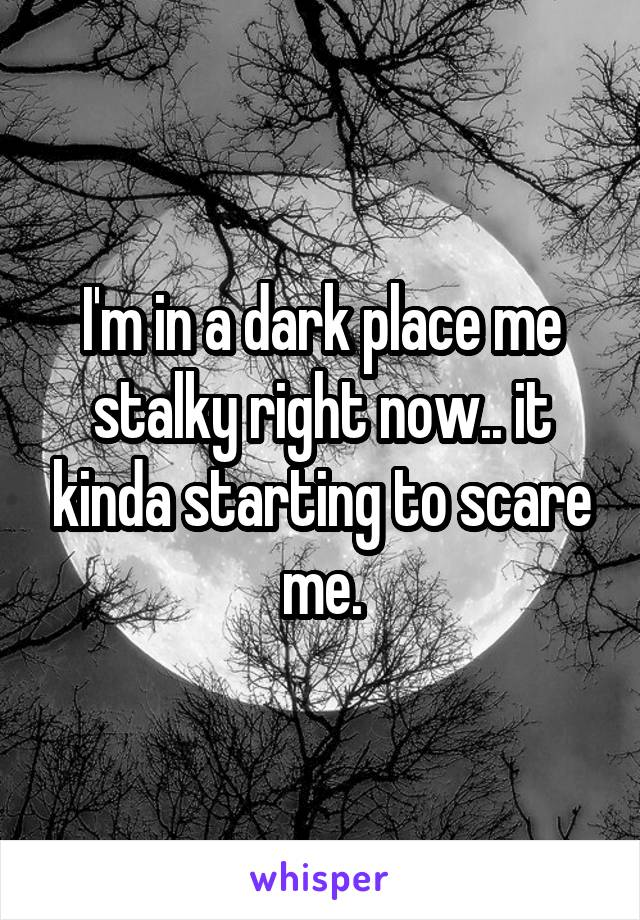 I'm in a dark place me stalky right now.. it kinda starting to scare me.